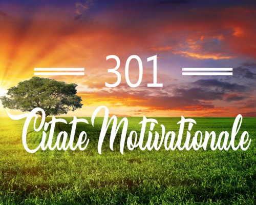 301 Citate Motivationale - cugetari celebre care te vor ajuta sa obtii succesul